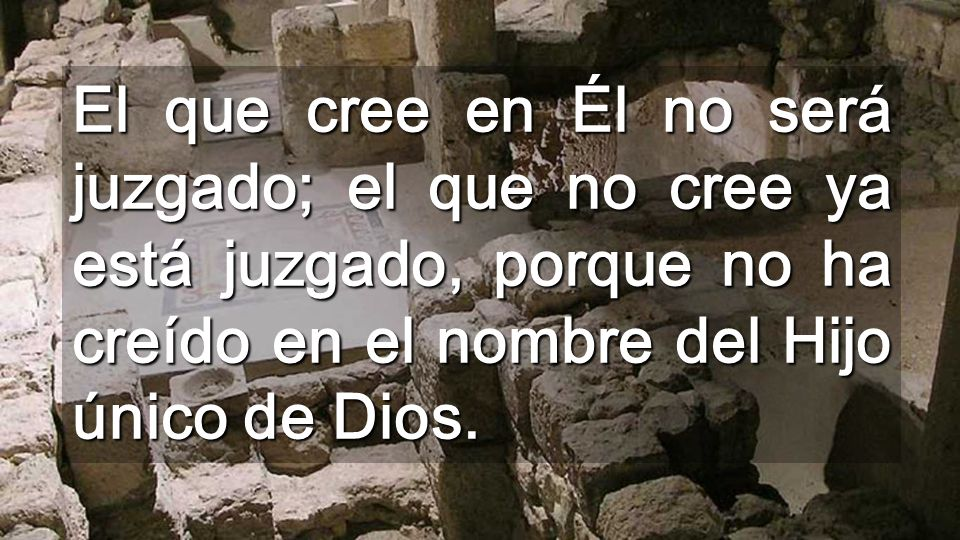 El que cree en Él no será juzgado; el que no cree ya está juzgado, porque no ha creído en el nombre del Hijo único de Dios.