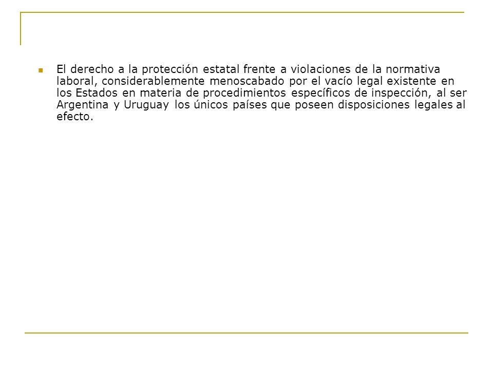 El derecho a la protección estatal frente a violaciones de la normativa laboral, considerablemente menoscabado por el vacío legal existente en los Estados en materia de procedimientos específicos de inspección, al ser Argentina y Uruguay los únicos países que poseen disposiciones legales al efecto.