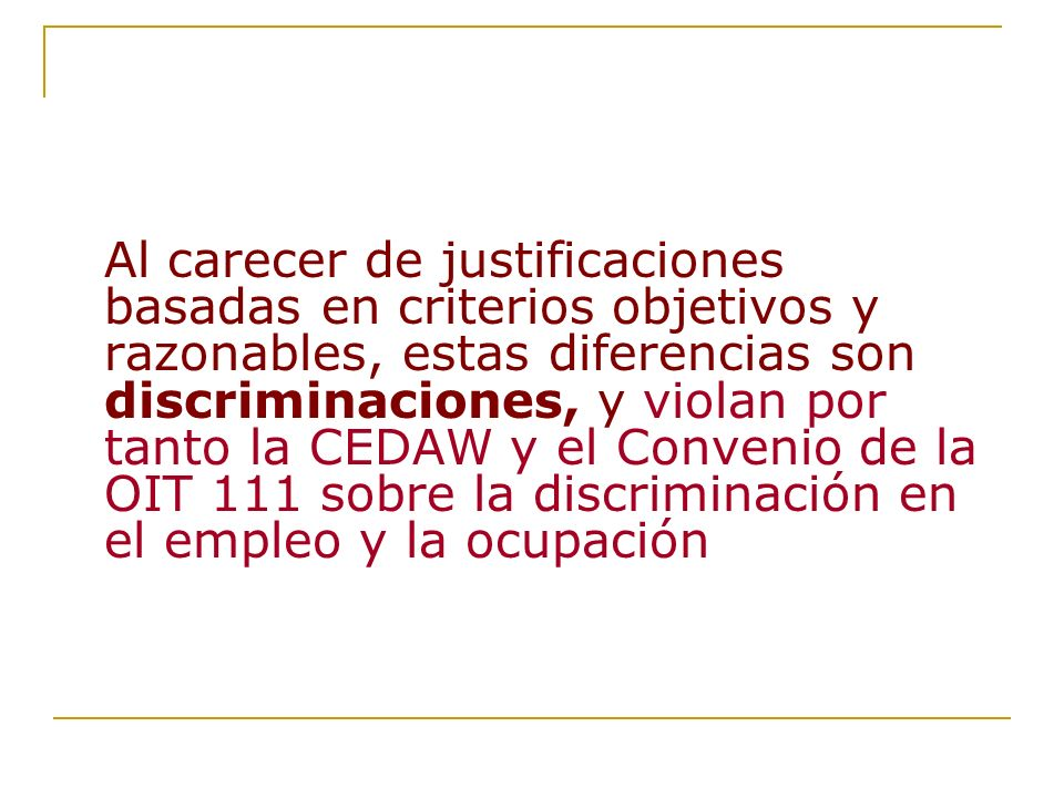 Al carecer de justificaciones basadas en criterios objetivos y razonables, estas diferencias son discriminaciones, y violan por tanto la CEDAW y el Convenio de la OIT 111 sobre la discriminación en el empleo y la ocupación
