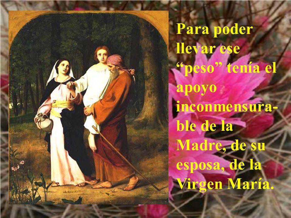 Para poder llevar ese peso tenía el apoyo inconmensura-ble de la Madre, de su esposa, de la Virgen María.
