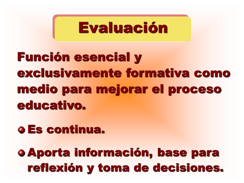 EvaluaciónFunción esencial y exclusivamente formativa como medio para mejorar el proceso educativo.