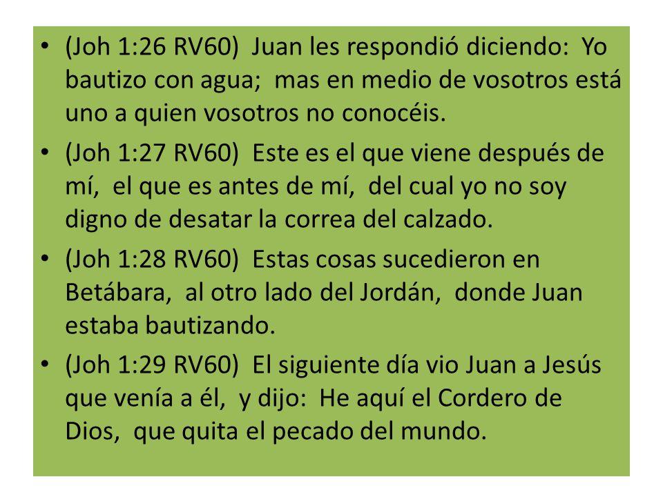 (Joh 1:26 RV60) Juan les respondió diciendo: Yo bautizo con agua; mas en medio de vosotros está uno a quien vosotros no conocéis.