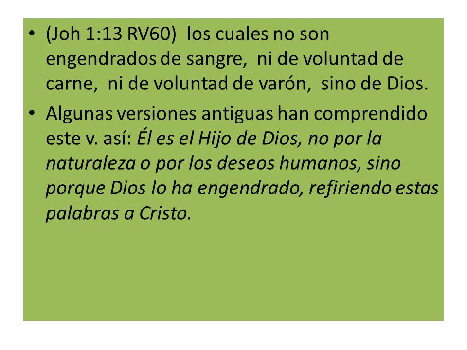 (Joh 1:13 RV60) los cuales no son engendrados de sangre, ni de voluntad de carne, ni de voluntad de varón, sino de Dios.