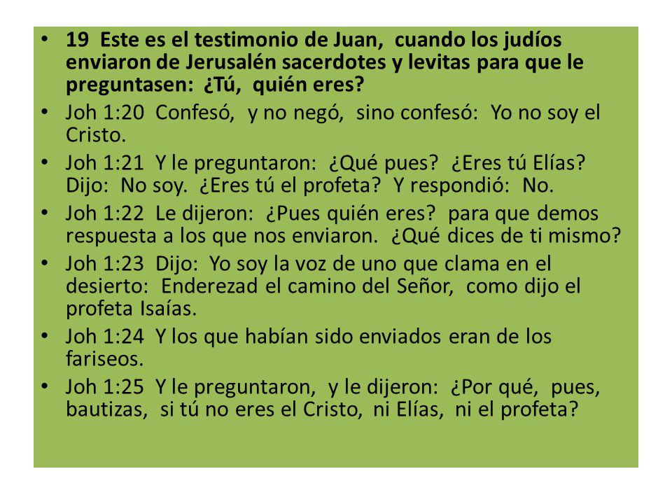19 Este es el testimonio de Juan, cuando los judíos enviaron de Jerusalén sacerdotes y levitas para que le preguntasen: ¿Tú, quién eres