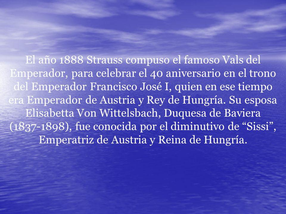 El año 1888 Strauss compuso el famoso Vals del Emperador, para celebrar el 40 aniversario en el trono del Emperador Francisco José I, quien en ese tiempo era Emperador de Austria y Rey de Hungría.