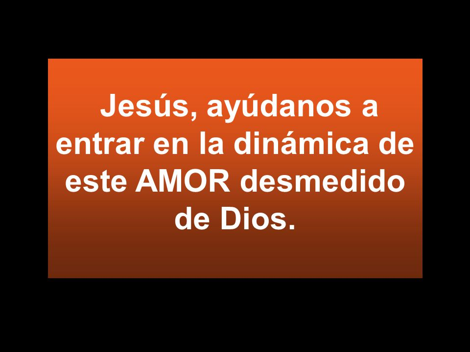 Jesús, ayúdanos a entrar en la dinámica de este AMOR desmedido de Dios.