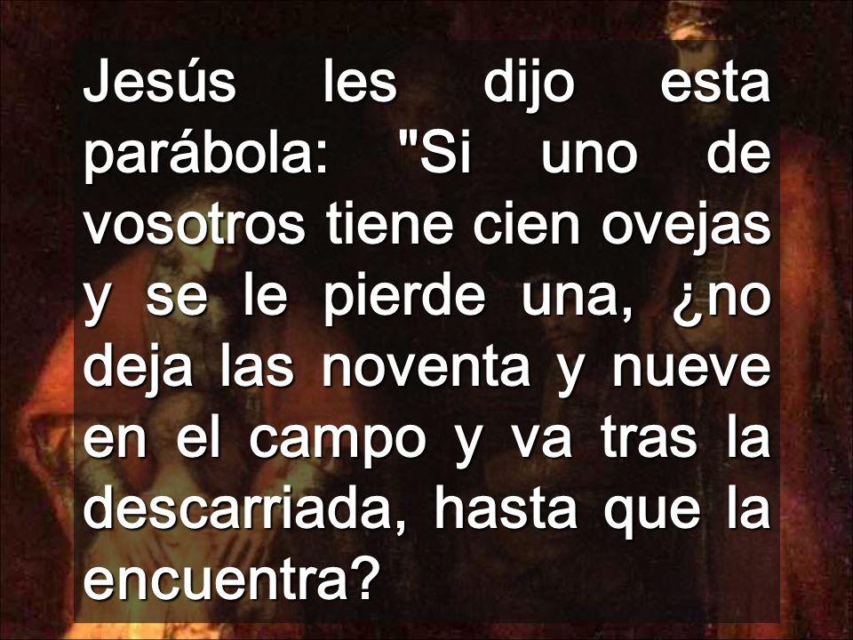 Jesús les dijo esta parábola: Si uno de vosotros tiene cien ovejas y se le pierde una, ¿no deja las noventa y nueve en el campo y va tras la descarriada, hasta que la encuentra