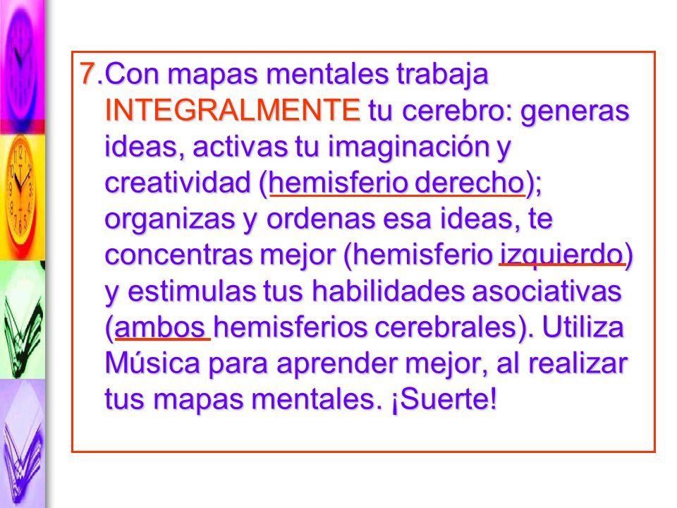 7.Con mapas mentales trabaja INTEGRALMENTE tu cerebro: generas ideas, activas tu imaginación y creatividad (hemisferio derecho); organizas y ordenas esa ideas, te concentras mejor (hemisferio izquierdo) y estimulas tus habilidades asociativas (ambos hemisferios cerebrales).