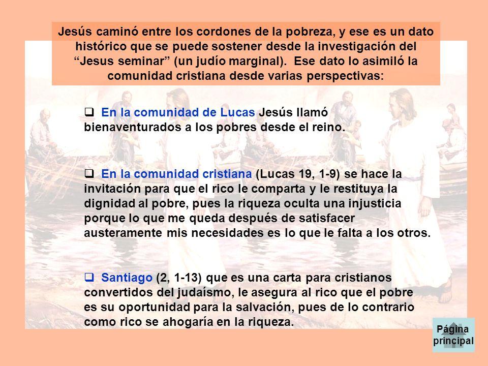 Jesús caminó entre los cordones de la pobreza, y ese es un dato histórico que se puede sostener desde la investigación del Jesus seminar (un judío marginal). Ese dato lo asimiló la comunidad cristiana desde varias perspectivas:
