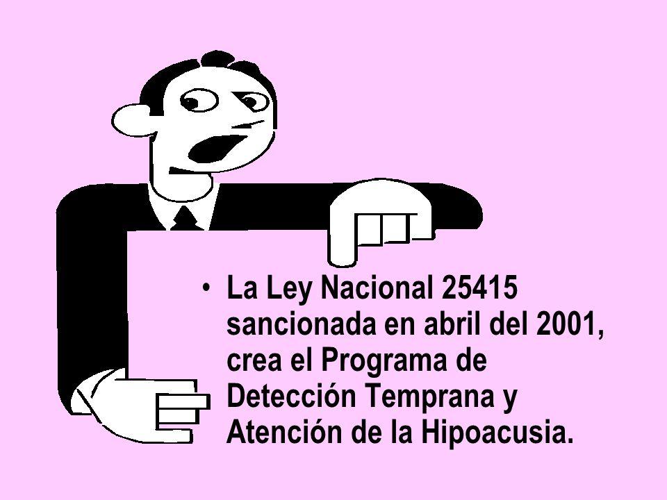 La Ley Nacional 25415 sancionada en abril del 2001, crea el Programa de Detección Temprana y Atención de la Hipoacusia.