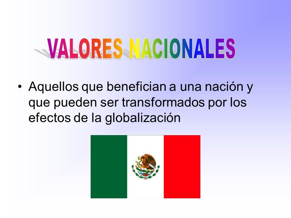 VALORES NACIONALES Aquellos que benefician a una nación y que pueden ser transformados por los efectos de la globalización.
