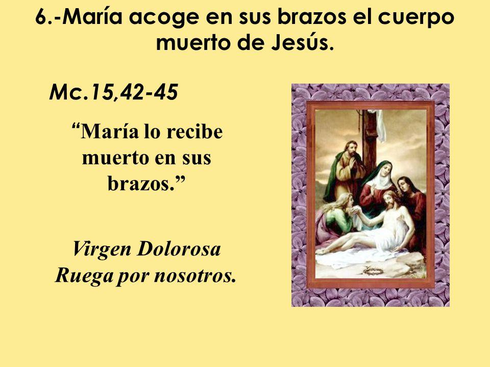 6.-María acoge en sus brazos el cuerpo muerto de Jesús.