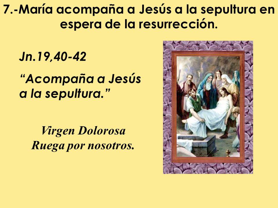 7.-María acompaña a Jesús a la sepultura en espera de la resurrección.