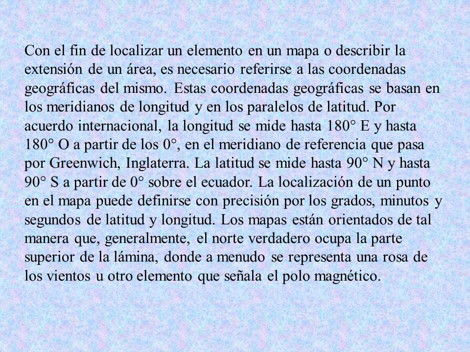 Con el fin de localizar un elemento en un mapa o describir la extensión de un área, es necesario referirse a las coordenadas geográficas del mismo.
