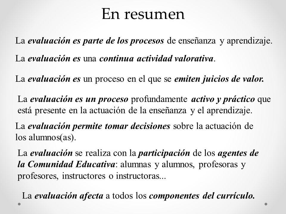 En resumen La evaluación es parte de los procesos de enseñanza y aprendizaje. La evaluación es una continua actividad valorativa.