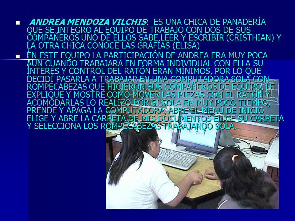 ANDREA MENDOZA VILCHIS: ES UNA CHICA DE PANADERÍA QUE SE INTEGRO AL EQUIPO DE TRABAJO CON DOS DE SUS COMPAÑEROS UNO DE ELLOS SABE LEER Y ESCRIBIR (CRISTHIAN) Y LA OTRA CHICA CONOCE LAS GRAFÍAS (ELISA)