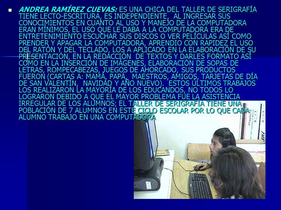 ANDREA RAMÍREZ CUEVAS: ES UNA CHICA DEL TALLER DE SERIGRAFÍA TIENE LECTO-ESCRITURA, ES INDEPENDIENTE, AL INGRESAR SUS CONOCIMIENTOS EN CUANTO AL USO Y MANEJO DE LA COMPUTADORA ERAN MÍNIMOS, EL USO QUE LE DABA A LA COMPUTADORA ERA DE ENTRETENIMIENTO ESCUCHAR SUS DISCOS O VER PELÍCULAS ASÍ COMO PRENDER Y APAGAR LA COMPUTADORA, APRENDIO CON RAPIDEZ EL USO DEL RATÓN Y DEL TECLADO, LOS A APLICADO EN LA ELABORACIÓN DE SU PRESENTACIÓN, EN LA REDACCIÓN DE TEXTOS Y DARLES FORMATO ASÍ COMO EN LA INSERCIÓN DE IMÁGENES, ELABORACIÓN DE SOPAS DE LETRAS, ROMPECABEZAS, JUEGOS DE AHORCADO, SUS PRODUCTOS FUERON (CARTAS A: MAMÁ, PAPÁ, MAESTROS, AMIGOS, TARJETAS DE DÍA DE SAN VALENTÍN, NAVIDAD Y AÑO NUEVO).