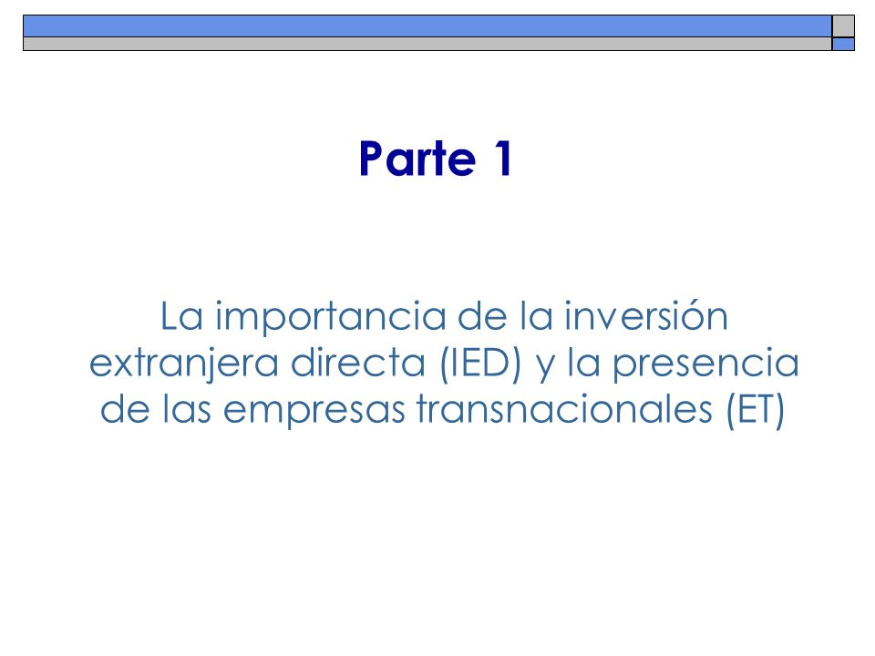 Parte 1 La importancia de la inversión extranjera directa (IED) y la presencia de las empresas transnacionales (ET)