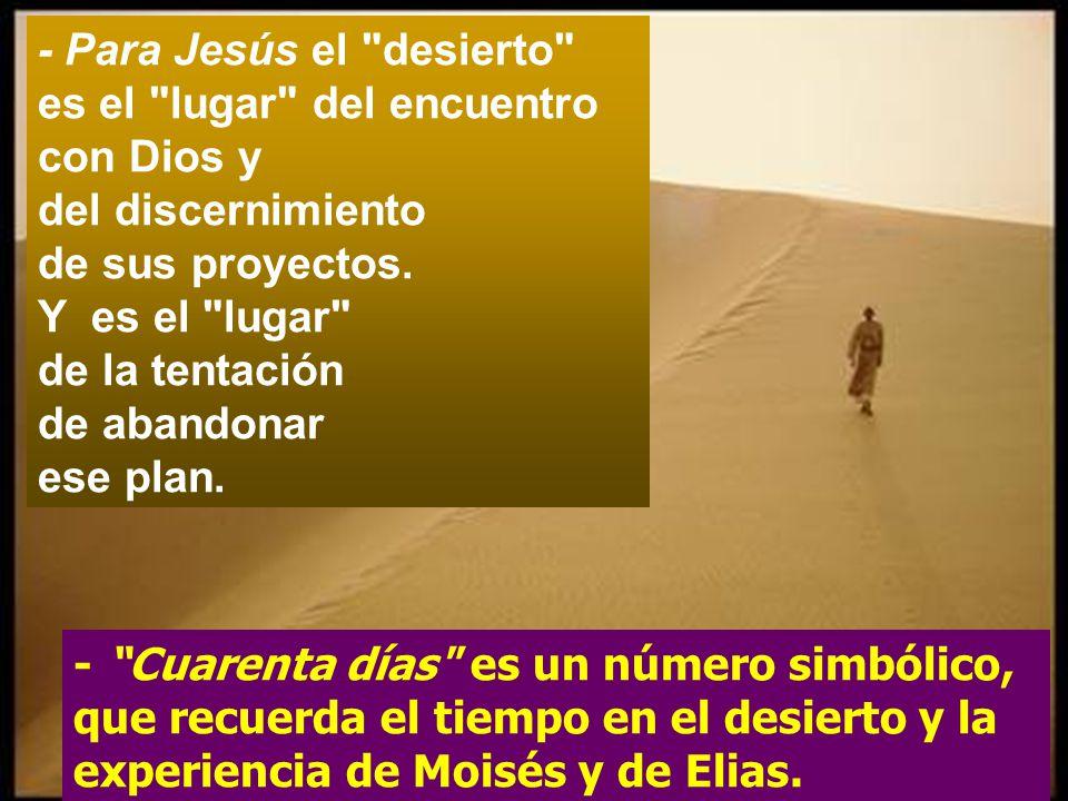 - Para Jesús el desierto es el lugar del encuentro con Dios y del discernimiento de sus proyectos.
