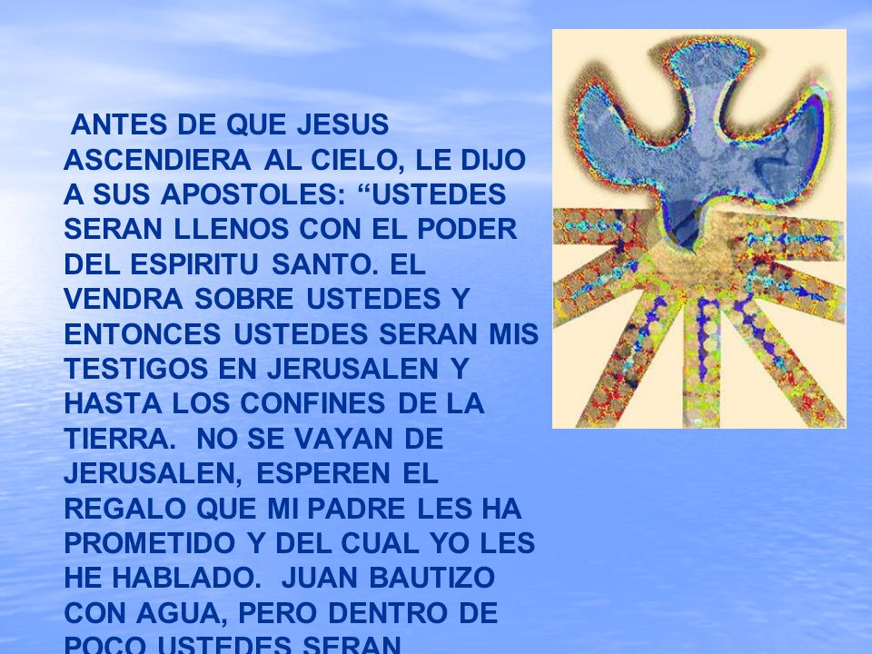 ANTES DE QUE JESUS ASCENDIERA AL CIELO, LE DIJO A SUS APOSTOLES: USTEDES SERAN LLENOS CON EL PODER DEL ESPIRITU SANTO.