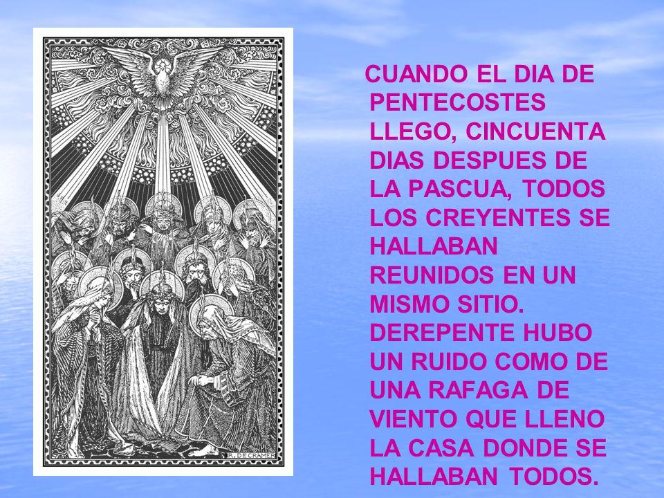 CUANDO EL DIA DE PENTECOSTES LLEGO, CINCUENTA DIAS DESPUES DE LA PASCUA, TODOS LOS CREYENTES SE HALLABAN REUNIDOS EN UN MISMO SITIO.