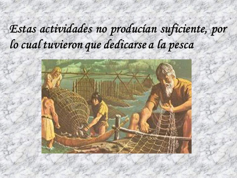 Estas actividades no producían suficiente, por lo cual tuvieron que dedicarse a la pesca