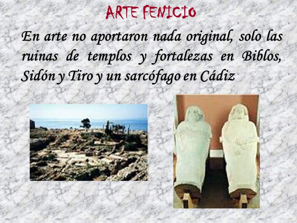 ARTE FENICIO En arte no aportaron nada original, solo las ruinas de templos y fortalezas en Biblos, Sidón y Tiro y un sarcófago en Cádiz.
