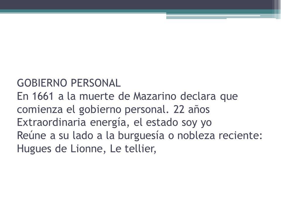 GOBIERNO PERSONAL En 1661 a la muerte de Mazarino declara que comienza el gobierno personal.