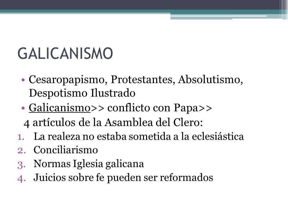 GALICANISMO Cesaropapismo, Protestantes, Absolutismo, Despotismo Ilustrado. Galicanismo>> conflicto con Papa>>