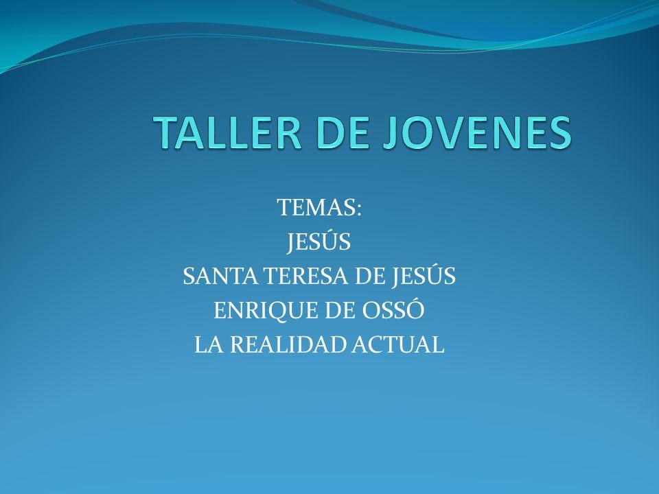 TEMAS: JESÚS SANTA TERESA DE JESÚS ENRIQUE DE OSSÓ LA REALIDAD ACTUAL