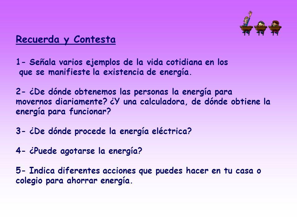 Recuerda y Contesta 1- Señala varios ejemplos de la vida cotidiana en los. que se manifieste la existencia de energía.