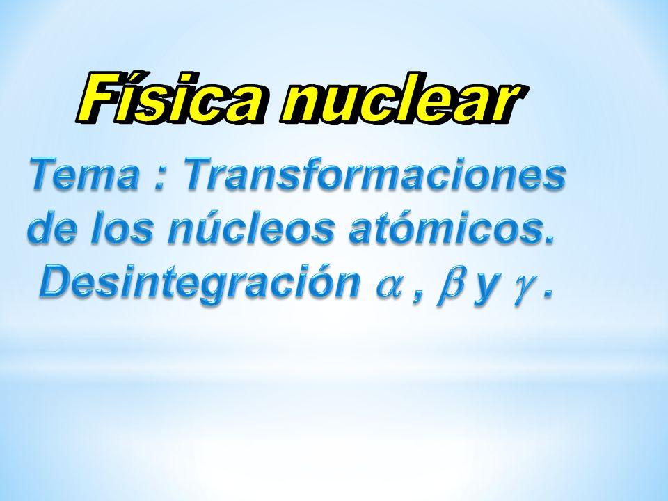 Tema : Transformaciones de los núcleos atómicos.