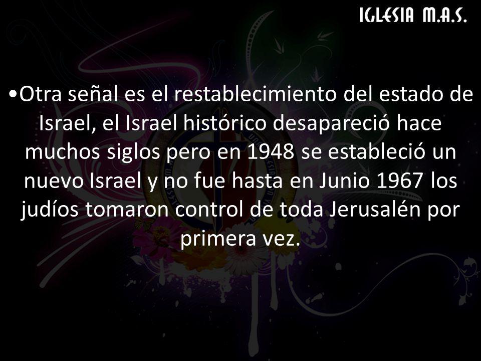 Otra señal es el restablecimiento del estado de Israel, el Israel histórico desapareció hace muchos siglos pero en 1948 se estableció un nuevo Israel y no fue hasta en Junio 1967 los judíos tomaron control de toda Jerusalén por primera vez.