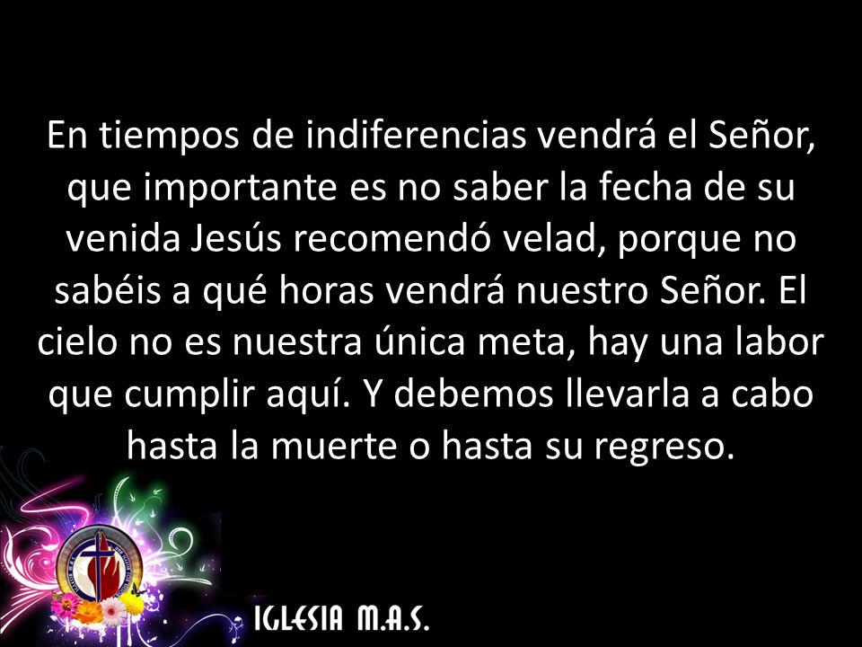 En tiempos de indiferencias vendrá el Señor, que importante es no saber la fecha de su venida Jesús recomendó velad, porque no sabéis a qué horas vendrá nuestro Señor.