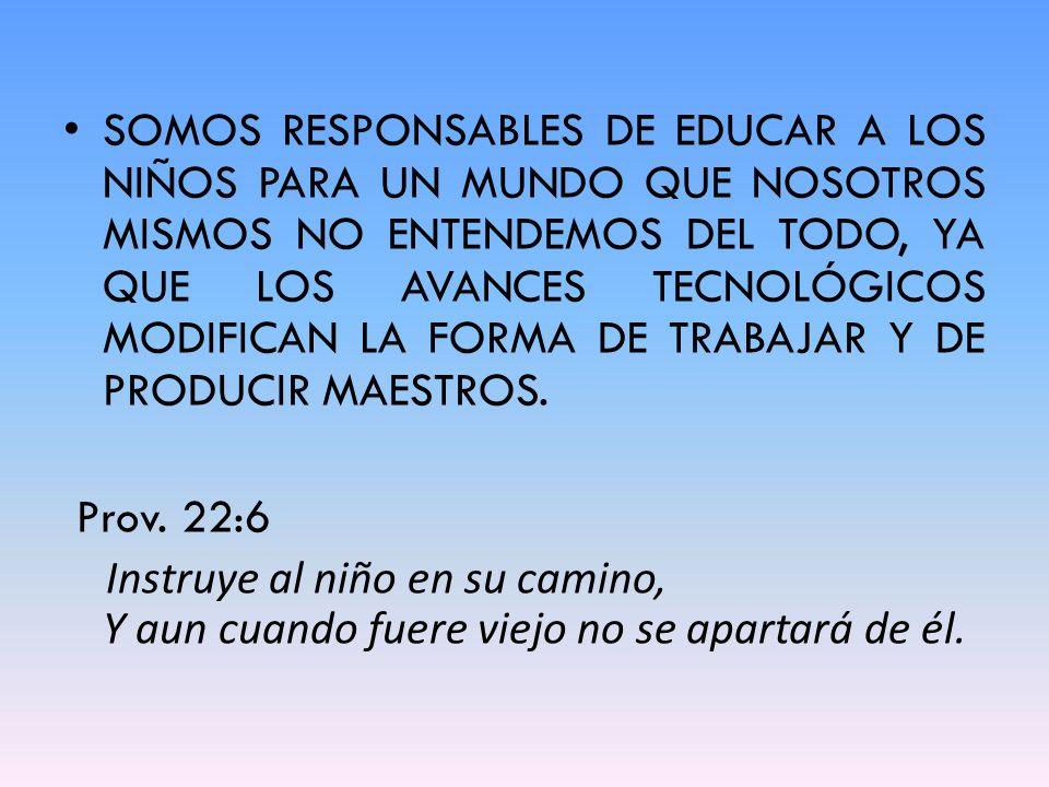 SOMOS RESPONSABLES DE EDUCAR A LOS NIÑOS PARA UN MUNDO QUE NOSOTROS MISMOS NO ENTENDEMOS DEL TODO, YA QUE LOS AVANCES TECNOLÓGICOS MODIFICAN LA FORMA DE TRABAJAR Y DE PRODUCIR MAESTROS.