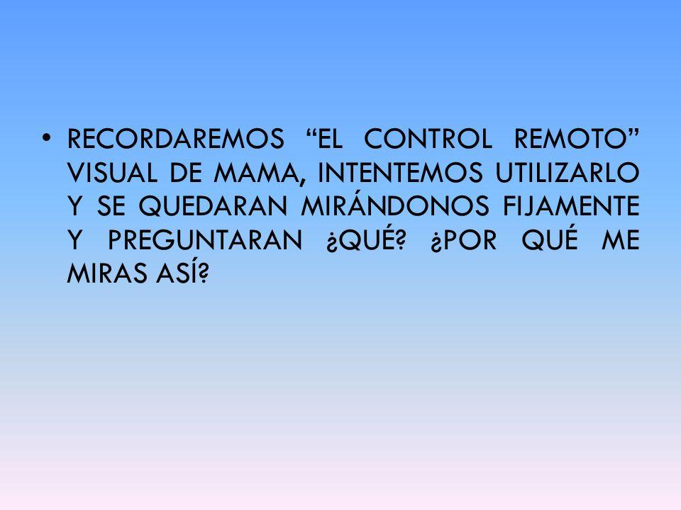 RECORDAREMOS EL CONTROL REMOTO VISUAL DE MAMA, INTENTEMOS UTILIZARLO Y SE QUEDARAN MIRÁNDONOS FIJAMENTE Y PREGUNTARAN ¿QUÉ.
