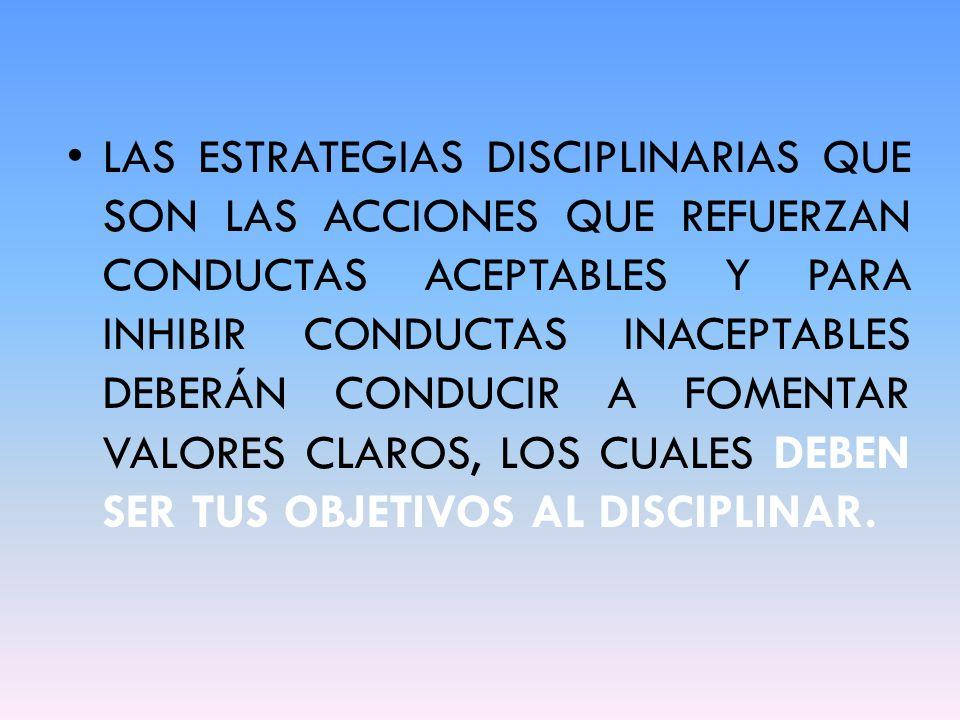 LAS ESTRATEGIAS DISCIPLINARIAS QUE SON LAS ACCIONES QUE REFUERZAN CONDUCTAS ACEPTABLES Y PARA INHIBIR CONDUCTAS INACEPTABLES DEBERÁN CONDUCIR A FOMENTAR VALORES CLAROS, LOS CUALES DEBEN SER TUS OBJETIVOS AL DISCIPLINAR.