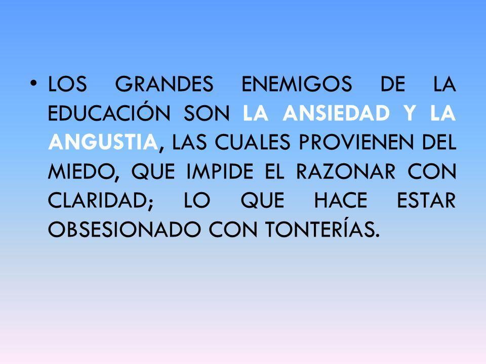 LOS GRANDES ENEMIGOS DE LA EDUCACIÓN SON LA ANSIEDAD Y LA ANGUSTIA, LAS CUALES PROVIENEN DEL MIEDO, QUE IMPIDE EL RAZONAR CON CLARIDAD; LO QUE HACE ESTAR OBSESIONADO CON TONTERÍAS.