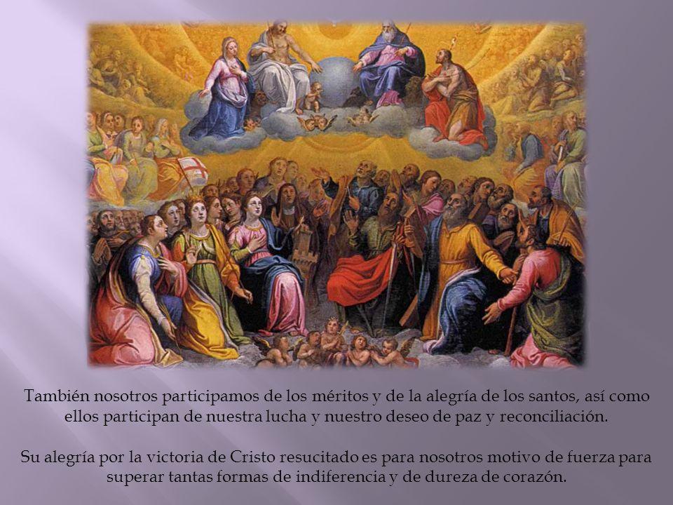 También nosotros participamos de los méritos y de la alegría de los santos, así como ellos participan de nuestra lucha y nuestro deseo de paz y reconciliación.