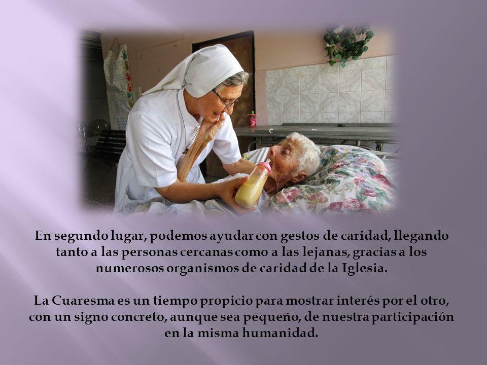 En segundo lugar, podemos ayudar con gestos de caridad, llegando tanto a las personas cercanas como a las lejanas, gracias a los numerosos organismos de caridad de la Iglesia.