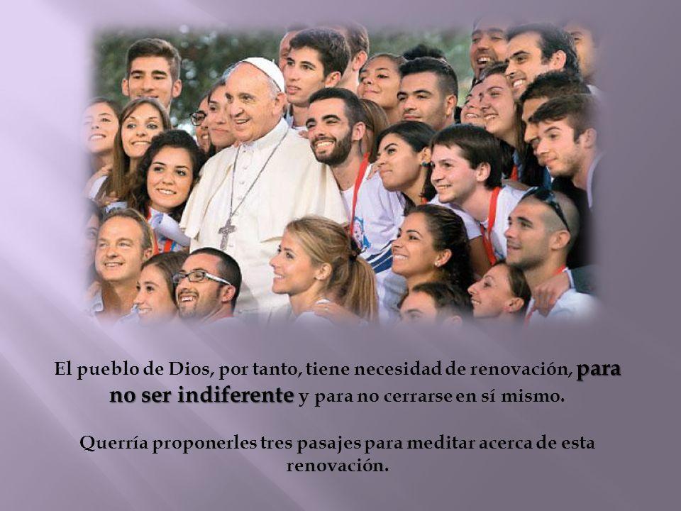 El pueblo de Dios, por tanto, tiene necesidad de renovación, para no ser indiferente y para no cerrarse en sí mismo.