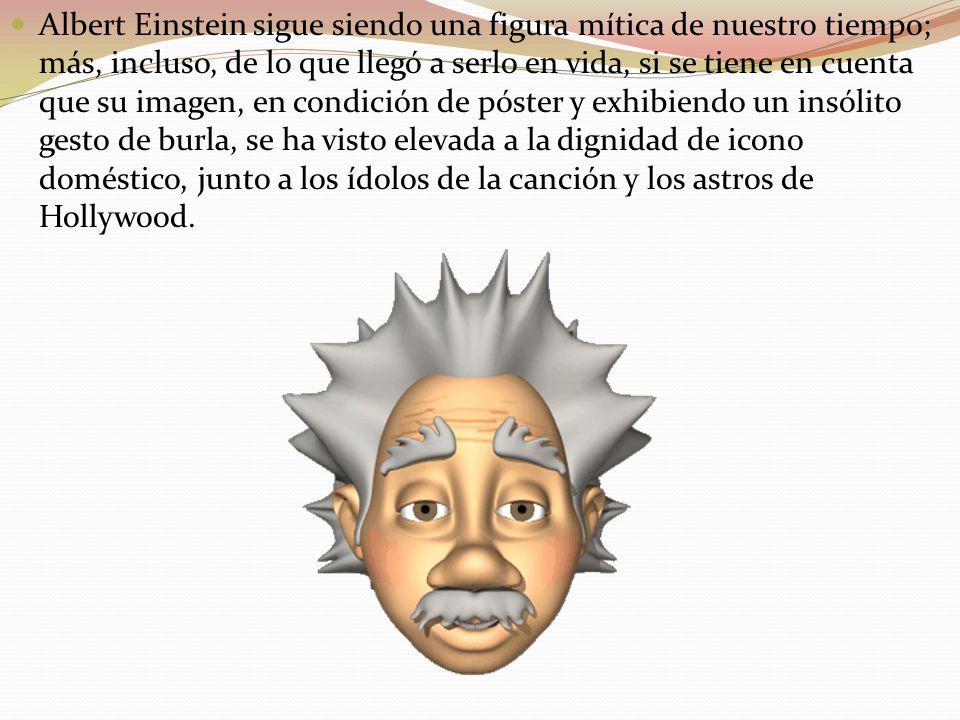 Albert Einstein sigue siendo una figura mítica de nuestro tiempo; más, incluso, de lo que llegó a serlo en vida, si se tiene en cuenta que su imagen, en condición de póster y exhibiendo un insólito gesto de burla, se ha visto elevada a la dignidad de icono doméstico, junto a los ídolos de la canción y los astros de Hollywood.