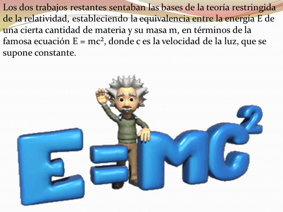 Los dos trabajos restantes sentaban las bases de la teoría restringida de la relatividad, estableciendo la equivalencia entre la energía E de una cierta cantidad de materia y su masa m, en términos de la famosa ecuación E = mc², donde c es la velocidad de la luz, que se supone constante.