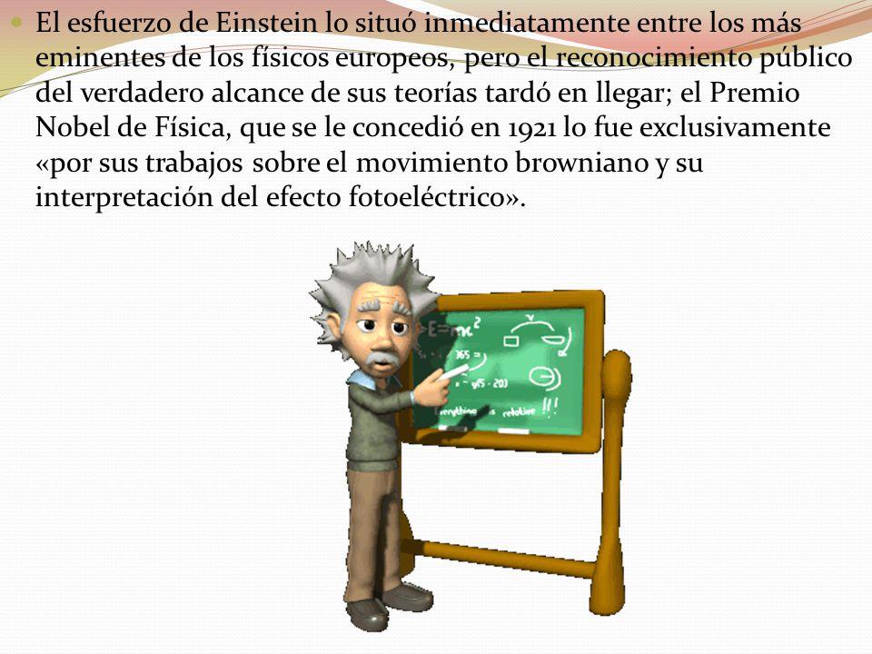 El esfuerzo de Einstein lo situó inmediatamente entre los más eminentes de los físicos europeos, pero el reconocimiento público del verdadero alcance de sus teorías tardó en llegar; el Premio Nobel de Física, que se le concedió en 1921 lo fue exclusivamente «por sus trabajos sobre el movimiento browniano y su interpretación del efecto fotoeléctrico».
