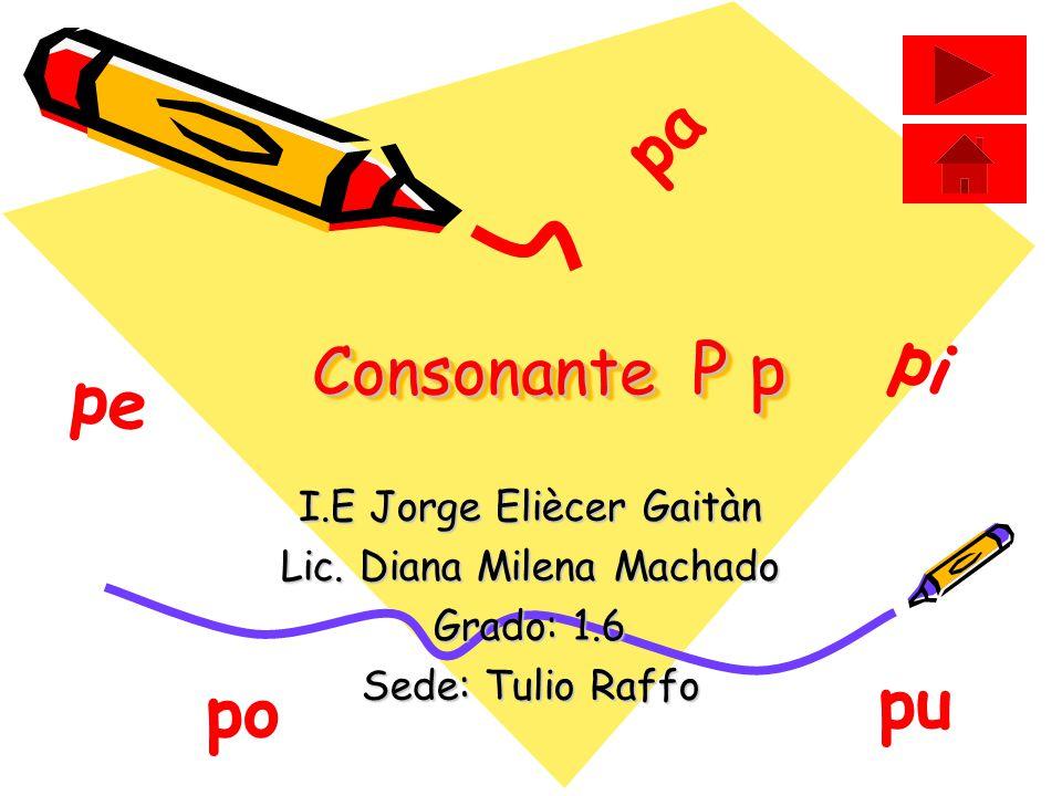pa pi pe pu po Consonante P p I.E Jorge Eliècer Gaitàn
