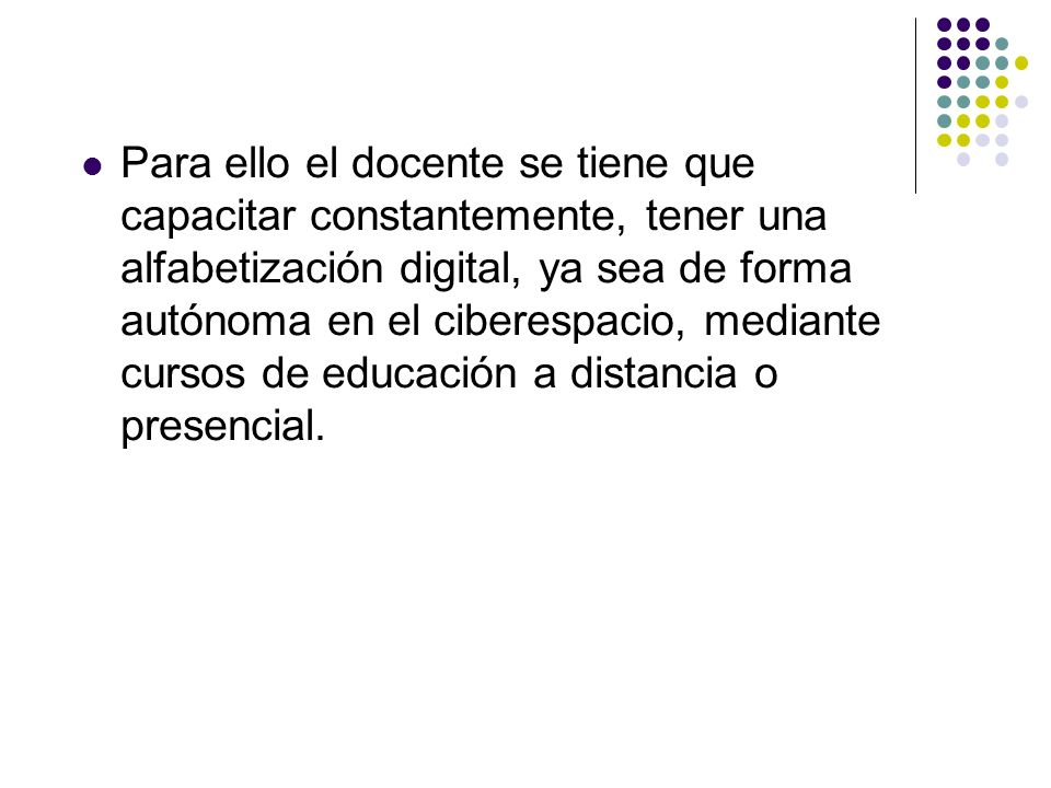 Para ello el docente se tiene que capacitar constantemente, tener una alfabetización digital, ya sea de forma autónoma en el ciberespacio, mediante cursos de educación a distancia o presencial.