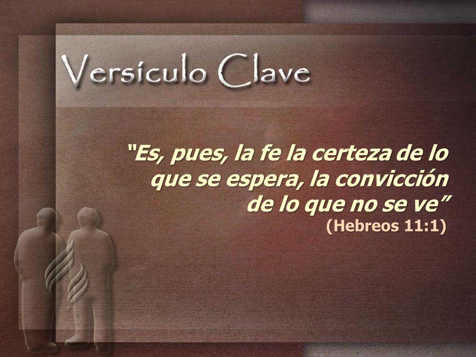 Es, pues, la fe la certeza de lo que se espera, la convicción de lo que no se ve (Hebreos 11:1)