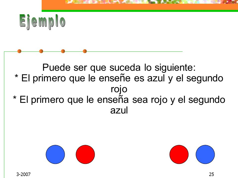 Ejemplo Puede ser que suceda lo siguiente: * El primero que le enseñe es azul y el segundo rojo * El primero que le enseña sea rojo y el segundo azul.
