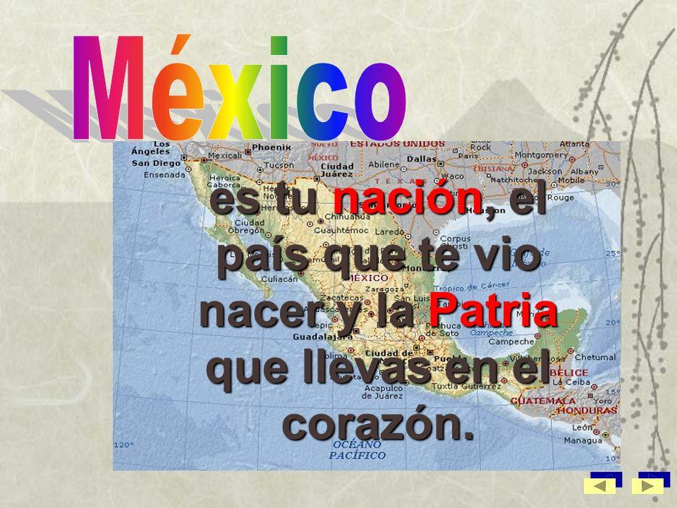 México es tu nación, el país que te vio nacer y la Patria que llevas en el corazón.
