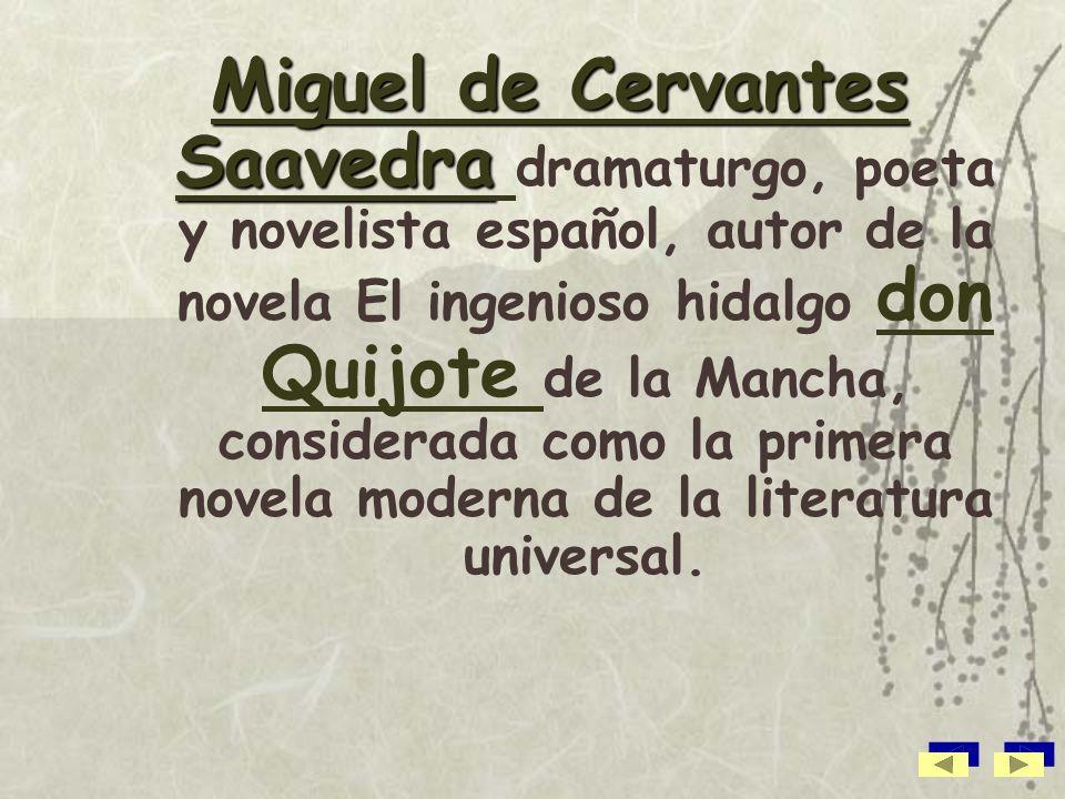 Miguel de Cervantes Saavedra dramaturgo, poeta y novelista español, autor de la novela El ingenioso hidalgo don Quijote de la Mancha, considerada como la primera novela moderna de la literatura universal.